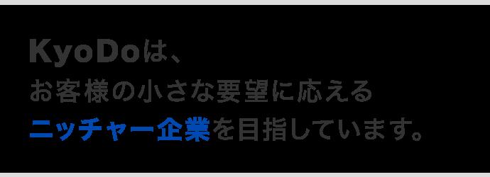 KyoDoは、お客様の小さな要望に応えるニッチャー企業を目指しています。