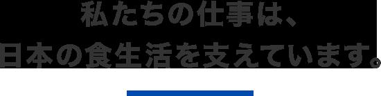 私たちの仕事は、日本の食生活を支えています。